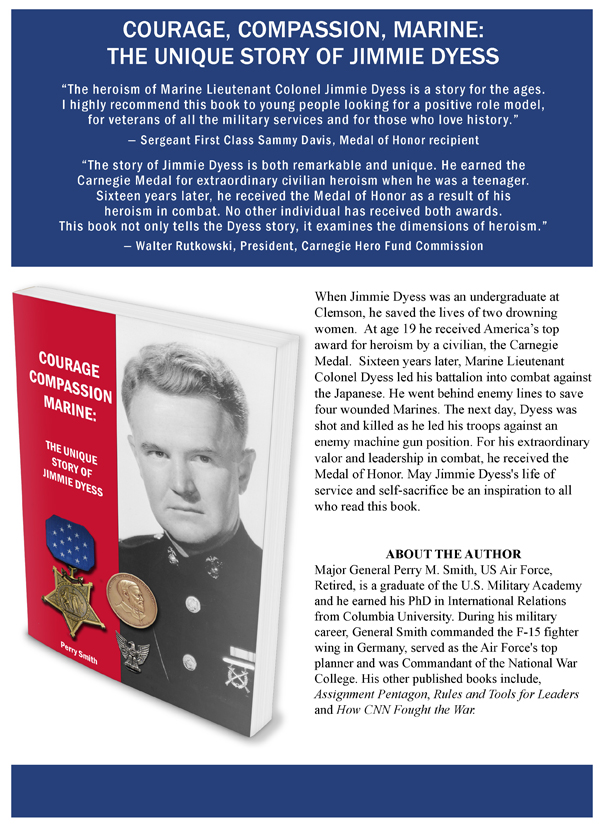 "COURAGE, COMPASSION, MARINE: THE UNIQUE STORY OF JIMMIE DYESS ""The heroism of Marine Lieutenant Colonel Jimmie Dyess is a stor y for the ages. I highly recommend this book to young people looking for a positive role model, for veterans of all the militar y ser vices and for those who love history."" — Sergeant First Class Sammy Davis, Medal of Honor recipient ""The stor y of Jimmie Dyess is both remarkable and unique. He earned the Carnegie Medal for extraordinar y civilian heroism when he was a teenager. Sixteen years later, he received the Medal of Honor as a result of his heroism in combat. No other individual has received both awards. This book not only tells the Dyess stoy, it examines the dimensions of heroism."" — Walter Rutkowski, President, Carnegie Hero Fund Commission"